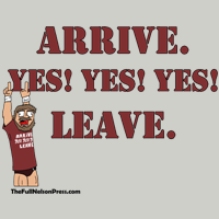 Arrive. Yes! Yes! Yes! Leave