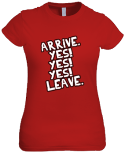 Arrive Yes Yes Yes Leave (Female Shirt)
